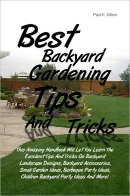 Best Backyard Gardening Tips And Tricks: This Amazing Handbook Will Let You Learn The Excellent Tips And Tricks On Backyard Landscape Designs, Backyard Accessories, Small Garden Ideas, Barbeque Party Ideas, Children Backyard Party Ideas And More!