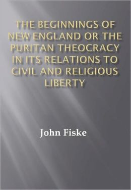The Beginnings of New England Or the Puritan Theocracy in its Relations to Civil and Religious Liberty w/ DirectLink Technology (Religious Book)