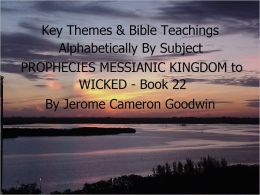 PROPHECIES MESSIANIC KINGDOM to WICKED - Book 22 - Key Themes By Subjects