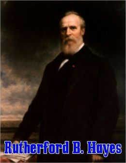 Rutherford Birchard Hayes: The Life and Death of Rutherford B Hayes, the 19th President of the United States