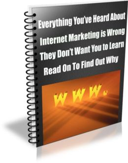 Everything You've Heard About Internet Marketing is Wrong. And It's Wrong on Purpose. They Don't Want You to Learn. Read on To Find Out Why.