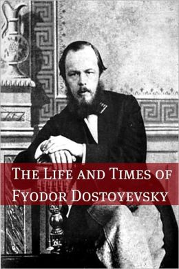 The Life and Times of Fyodor Dostoyevsky
