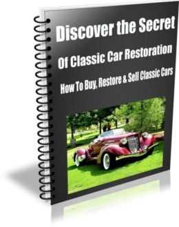 Discover the Secret of Classic Car Restoration How To Buy, Restore and Sell Classic Cars