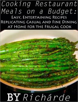 Cooking Restaurant Meals on a Budget: Easy, Entertaining Recipes Replicating Casual and Fine Dining at Home for the Frugal Cook