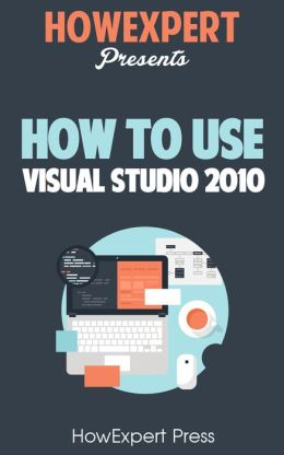 How To Use Visual Studio 2010 - Your Step-By-Step Guide To Playing Visual Studio 2010