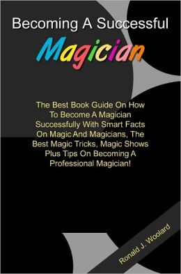 Becoming A Successful Magician: The Best Book Guide On How To Become A Magician Successfully With Smart Facts On Magic And Magicians, The Best Magic Tricks, Magic Shows Plus Tips On Becoming A Professional Magician!