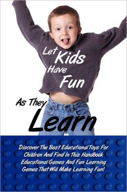 Let Kids Have Fun As They Learn: Discover The Best Educational Toys For Children And Find In This Handbook Educational Games And Fun Learning Games That Will Make Learning Fun!