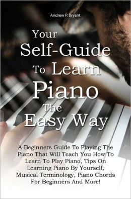 Your Self-Guide To Learn Piano The Easy Way: A Beginners Guide To Playing The Piano That Will Teach You How To Learn To Play Piano, Tips On Learning Piano By Yourself, Musical Terminology, Piano Chords For Beginners And More!