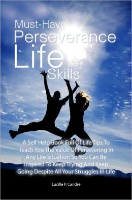 Must-Have Perseverance Life Skills: A Self Help Book Full Of Life Tips To Teach You The Value Of Persevering In Any Life Situation So You Can Be Inspired To Keep Trying And Keep Going Despite All Your Struggles In Life