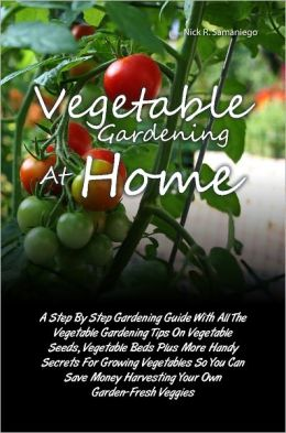 Vegetable Gardening At Home: A Step By Step Gardening Guide With All The Vegetable Gardening Tips On Vegetable Seeds, Vegetable Beds Plus More Handy Secrets For Growing Vegetables So You Can Save Money Harvesting Your Own Garden-Fresh Veggies