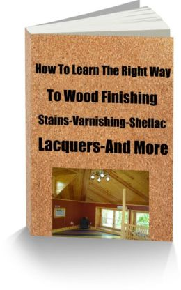 How To Learn The Right Way To Wood Finishing Water Stains, Stain Brushing, Preparation, Varnish And Shellac, Rubbing, Polishing and More