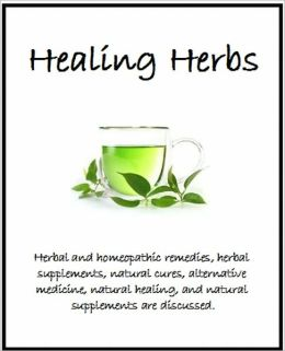 Healing Herbs: Herbal and homeopathic remedies, herbal supplements, natural cures, alternative medicine, natural healing, and natural supplements are discussed.
