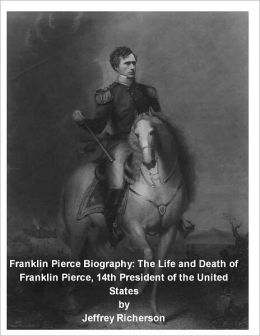 Franklin Pierce Biography: The Life and Death of Franklin Pierce, 14th President of the United States