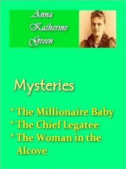 Anna Katherine Green - Mysteries Vol III - Millionaire Baby, Chief Legatee, & Woman in the Alcove