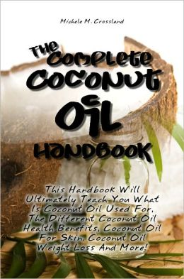 The Complete Coconut Oil Handbook: This Handbook Will Ultimately Teach You What Is Coconut Oil Used For, The Different Coconut Oil Health Benefits, Coconut Oil For Skin, Coconut Oil Weight Loss And More!