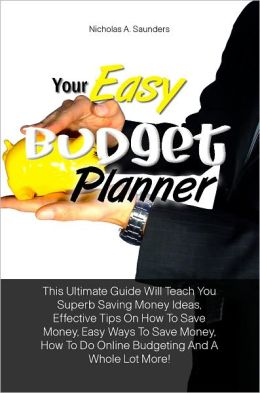 Your Easy Budget Planner: This Ultimate Guide Will Teach You Superb Saving Money Ideas, Effective Tips On How To Save Money, Easy Ways To Save Money, How To Do Online Budgeting And A Whole Lot More!