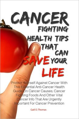 Cancer Fighting Health Tips That Can Save Your Life: Protect Yourself Against Cancer With This Essential Anti-Cancer Health Guide On Cancer Causes, Cancer Fighting Foods And Other Vital Cancer Info That Are Urgently Important For Cancer Prevention