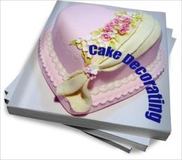 Cake Decorating: The Secrets To Creating Great Decorated Cakes Every Time