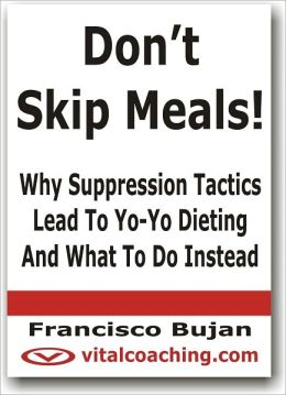 Don't Skip Meals! - Why Suppression Tactics Lead To Yo-Yo Dieting And What To Do Instead