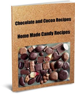 Ultimate Chocolate and Cocoa Recipes and Home Made Candy Recipes