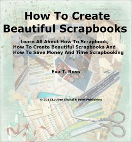 How To Create Beautiful Scrapbooks; Learn All About How To Scrapbook, How To Create Beautiful Scrapbooks And How To Save Money And Time Scrapbooking