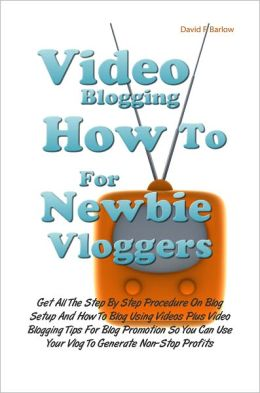 Video Blogging How To For Newbie Vloggers: Get All The Step By Step Procedure On Blog Setup And How To Blog Using Videos Plus Video Blogging Tips For Blog Promotion So You Can Use Your Vlog To Generate Non-Stop Profits