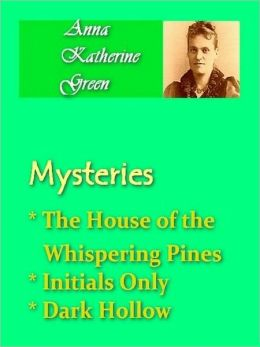 Anna Katherine Green - Mysteries Vol II - House of the Whispering Pines, Initials Only, & Dark Hollow