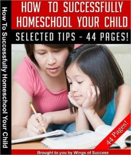 How To Successfully Home School Your Child - Instantly Discover Some Highly-Effective Tips And Techniques To Successfully Home School Your Child