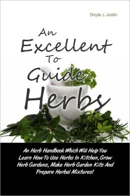 An Excellent Guide To Herbs: An Herb Handbook Which Will Help You Learn How To Use Herbs In Kitchen, Grow Herb Gardens, Make Herb Garden Kits And Prepare Herbal Mixtures!