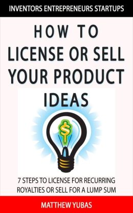 How to License or Sell Your Ideas; 7 Steps to Making Money by Licensing or Selling Your Ideas to Companies