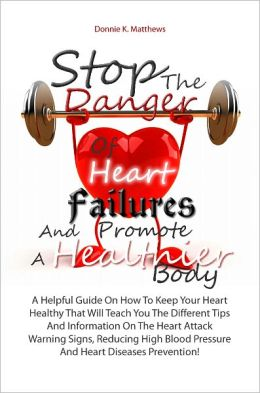 Stop The Danger Of Heart Failures And Promote A Healthier Body: A Helpful Guide On How To Keep Your Heart Healthy That Will Teach You The Different Tips And Information On The Heart Attack Warning Signs, Reducing High Blood Pressure And Heart Diseases Pr