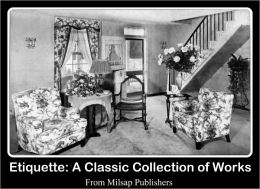 Etiquette: A Classic Collection of Works (Book of Manners, Laws and Etiquette from an historical perspective)