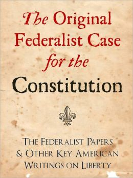 THE ORIGINAL FEDERALIST CASE FOR THE CONSTITUTION: THE FEDERALIST PAPERS AND OTHER KEY AMERICAN WRITINGS ON LIBERTY (Bestselling NOOK Edition) Complete Federalist Papers & Writings by George Washington, Abraham Lincoln, Ronald Reagan, George Bush et al.