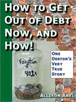 Get Out of Debt Now, And How! One Debtor's Very True Story