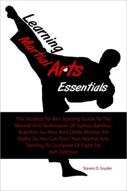 Learning Martial Arts Essentials: The Student-To-Be's Starting Guide To The Martial Arts Techniques Of Jujitsu, Bartitsu, Brazilian Jiu-Jitsu And Other Martial Art Styles So You Can Start Your Martial Arts Training To Compete Or Fight For Self-Defe