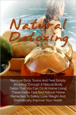 Natural Detoxing: Remove Body Toxins And Feel Simply Amazing Through A Natural Body Detox That You Can Do At Home Using These Detox Tips And Natural Home Remedies To Safely Lose Weight And Dramatically Improve Your Health