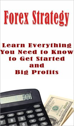 Forex Strategy: Learn Everything You Need to Know to Get Started and Big Profits