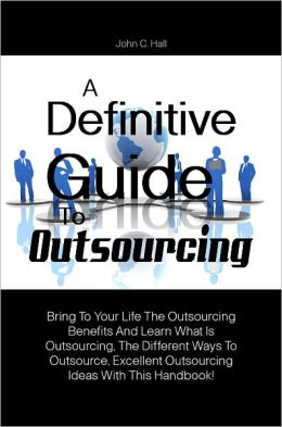 A Definitive Guide To Outsourcing: Bring To Your Life The Outsourcing Benefits And Learn What Is Outsourcing, The Different Ways To Outsource, Excellent Outsourcing Ideas With This Handbook!