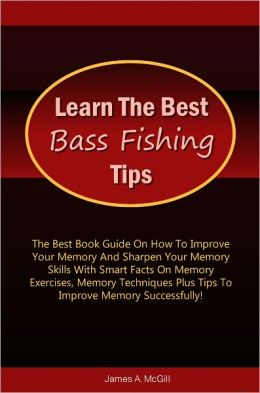 Learn The Best Bass Fishing Tips: The Ultimate Guide On Bass Fishing With Smart Facts On How To Bass Fish Using The Various Bass Fishing Rods And Gears Used With Bass Fishing Tips And Bass Fishing Techniques To Guide And Help You!
