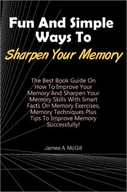 Fun And Simple Ways To Sharpen Your Memory: The Best Book Guide On How To Improve Your Memory And Sharpen Your Memory Skills With Smart Facts On Memory Exercises, Memory Techniques Plus Tips To Improve Memory Successfully!
