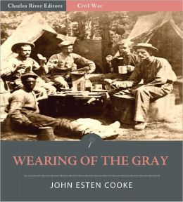 Wearing of the Gray: Being Personal Portraits, Scenes, and Adventures of War (Illustrated)