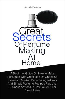 Great Secrets Of Perfume Making At Home: A Beginner Guide On How to Make Perfumes With Great Tips On Choosing Essential Oils And Perfume Ingredients And Simple Perfume Recipes Plus Vital Business Advice On How To Sell It For Easy Money