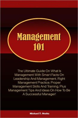 Management 101: The Ultimate Guide On What Is Management With Smart Facts On Leadership And Management, Right Management Practice, Proper Management Skills And Training, Plus Management Tips And Ideas On How To Be A Successful Manager!