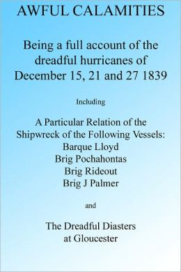 Awful Calamities: A full account of the Dreadful Hurricanes of December 15, 21 and 27 1839