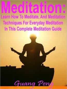 Meditation: Learn How To Meditate, And Meditation Techniques For Everyday Meditation In This Complete Meditation Guide