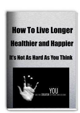 How to Live Longer, Healthier and Happier It's Not As Hard As You Think