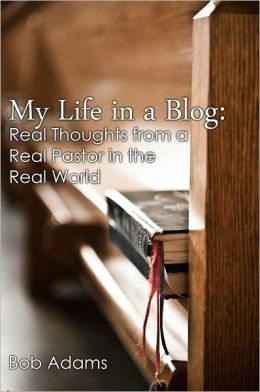 My Life in a Blog: Real Thoughts from a Real Pastor in the Real World