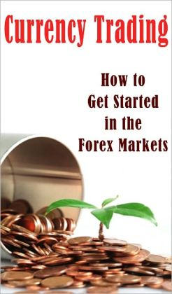 Currency Trading: How to Get Started in the Forex Markets