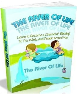 The River Of Life - Learn to become a channel of blessing to the world and people around you.