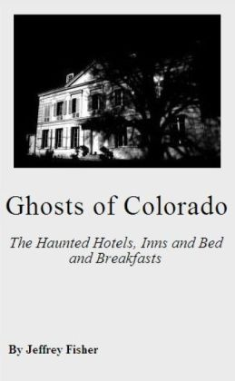 Ghosts of Colorado: The Haunted Hotels, Inns and Bed and Breakfasts